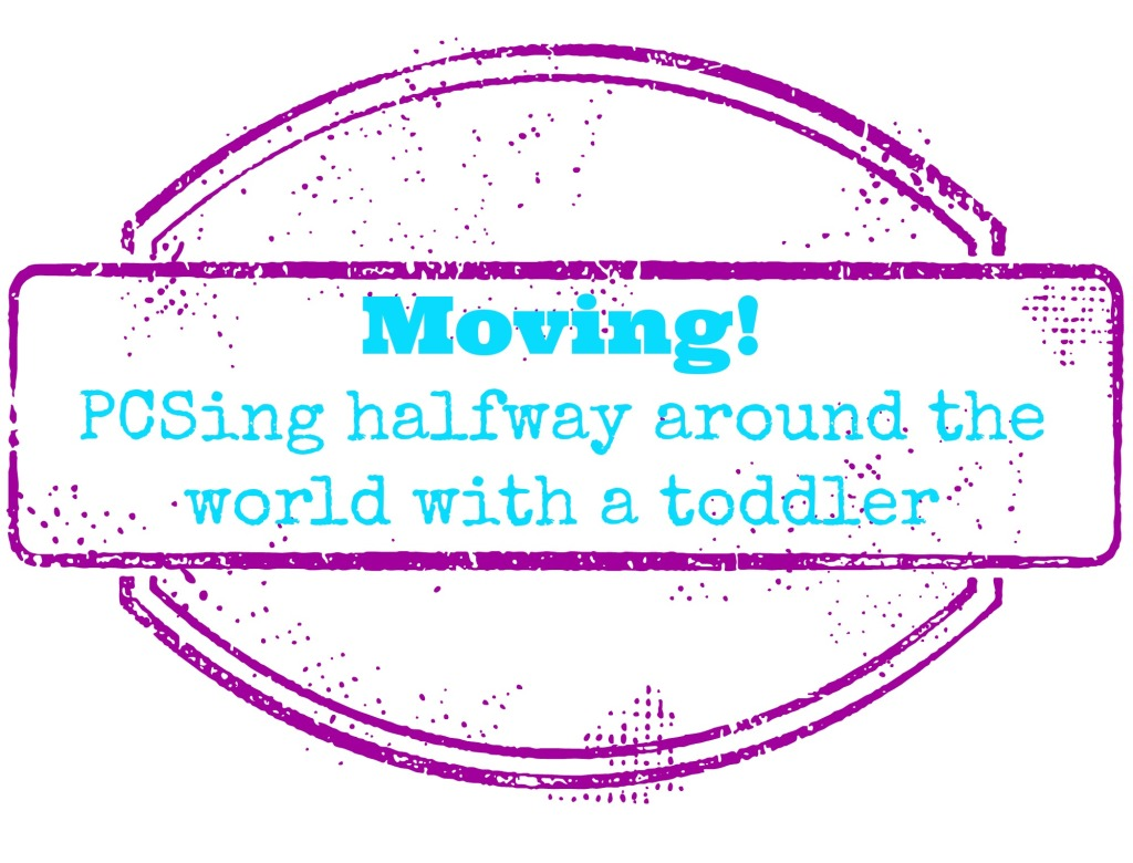 Moving! PCSing halfway around the world with a toddler